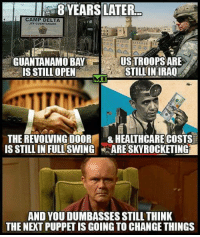 Memes, Delta, and 🤖: CAMP DELTA  JTF OUANTANAMo  GUANTANAMO BAY  USTROOPSARE  STILLINIRAQ  IS STILL OPEN  THE REVOWING DOOR  &HEALTHCARE COSTS  IS STILL IN FULL SWING  ARESKYROCKETING  AND YOU DUMBASSES STILL THINK  THE NEXT PUPPET IS GOING TO CHANGE THINGS