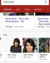Memes, Nick, and Camp Rock: Camp Rock  REVIEWS  OVERVIEW  SONGS  CAST  4:14  Camp Rock  Camp Rock This ls Me  This Is Me  Movie Version HQ  Best Quality  YouTube Aug  YouTube Jul 6, 2008  Cast  ato  Joe Jonas  Nick Jonas  Meaghan  Martin  Shane Gray  Nate Gray  es  Tess Tyler Ummmmmmm...both pictures are of Joe 💀