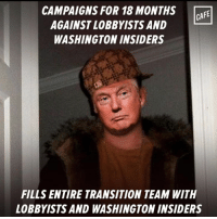 Memes, Image, and Images: CAMPAIGNS FOR 18 MONTHS CAFE  AGAINST LOBBYISTS AND  WASHINGTON INSIDERS  FILLS ENTIRE TRANSITION TEAM WITH  LOBBYISTS AND WASHINGTON INSIDERS #draintheswamp  Image from CAFE