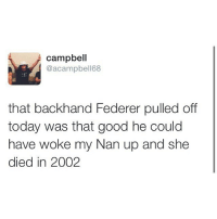 Memes, 🤖, and Wimbledon: Campbell  Cacampbell68  that backhand Federer pulled off  today was that good he could  have woke my Nan up and she  died in 2002 This lad is savage 😂😂🔥 TeamLADBible Federer Wimbledon