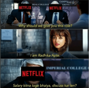 These Riotous Radhika Apte-Netflix Memes Undoubtedly Broke the ...: CAMPU  RIAL COLLEGE  ERING  NETFLIX  NETFLIX  Why should we give you this role?  lam Radhika Apte.  MPERIAL COLLEGE  NETFLIX  Salary kitna loge bhaiya, discuss kar len? These Riotous Radhika Apte-Netflix Memes Undoubtedly Broke the ...