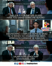 Bando, College, and Life: CAMPUS PLAC  NEERING NEW  IMPERIAL COLLEGE  THIS JOB IS FOR THE LIFE GUARD  HAVE YOU SAVED SOMEONE BEFORE?  AUGHING  ENGINEERING COMPLETE HONE KE BAAD  SE 10 BANDO KO ENGINEERING MEIN  ADMISSION KARWANE SE ROKA HAI  011  01  MPUS PLA  RING NEW  IMPERIAL COLLEGE OF  SALARY KITNI LENGE AAP  DISCUSS KAR LEIN?  回響/laughingcolours
