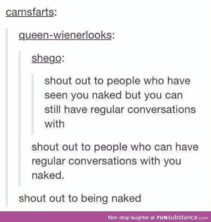 Queen, Naked, and Freedom: camsfarts:  queen-wienerlooks:  shego:  shout out to people who have  seen you naked but you can  still have regular conversations  with  shout out to people who can have  regular conversations with you  naked.  shout out to being naked  Non-stop laughter at FUNSubstance.com Uhm being naked... so nice, so much freedom