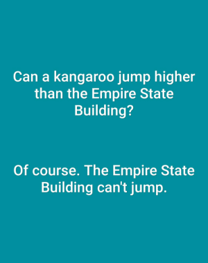 Empire, Empire State Building, and Kangaroo: Can a kangaroo jump higher  than the Empire State  Building?  Of course. The Empire State  Building can't jump.