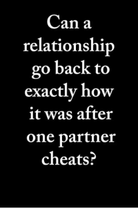 Memes, Back, and 🤖: Can a  relationship  go back to  exactly how  it was after  one partner  cheats? ❓