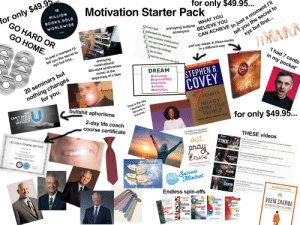 Motivation Starter Pack: CAN ACHIEVE In just a moment l'll  TMARK  for only $49.95...  tell you the secret to  xyz but first...  Motivation Starter Pack  annoying bullshit WHAT YOU  BELIEVE YOU  MILLION  for only $49.9  GO HARD OR  SOOKS SOLD  ee your goal  WORLDWIDE  I Inderstand the obstacles  acronyms  GO HOME  reate a positive mental picture  just say whats in these books  in a different way  lear your mind of self doubt  E  S  S  MOTIVATION  mbrace the challenge  'I had 7 cents  tay on track  tell you the secret to  xyz but first...  SPEAK  in my pocket  ES VOLUME  how the world you can do it  In just a moment l'll  annoying  90-DAY BLITZ  ASION  80s-style synth-brass  music at the  'motivational'  15 MILLION COPIES SOLD  (S  LEADERSHIP  DREAM  nd w  nd  STEPHEN R.  Dedication,  Responsibility,  Education  Attitude  Motivation  MOENTUM  e Te lae t  nothing changes  for you.  beginning of a tape  COVEY  20 seminars but  HABITS  of  The N  The  That is the day  I decided to  become a  Success.  EFFECTIVE  PEOPLE  HIGHLY  bullshit aphorisms  only $49.95..  U  WE  CAN'T SPELL  SUCCESS  POWERFUL LESSONS IN PERSONAL CHANGE  2-day life coach  Course certificate  WITHOUT  THESE videos  ELIZABETH GILBERT  Don't  eat  TIME  DONT WASTE TIME Best Study Motivation for Success & Students  (Most Eye Opening Video)  Motvation2Study 2.1M views 11 months ago  LIFE COACH TRAINING INSTITUTE  113  AONOLEDGES THAT  A0NOMLEDGES TT  WATCH THIS EVERYDAY AND CHANGE YOUR LIFE Denzel  Coxe  Washington Motivational Speech 2019  DREAN WATCH THIS EVERYDAY ANO CHANGE YOUR LIFE-Denzol Wachington Motivatienal Spooch 2010  AleskaltoMotivation 5.6M viowe 2 months ago  CERTIFIED LIFE COACH  BIG  1006  THE POWER OFA SUCCESS MINDSET  One Woman's Search for Everything  Yur Thinking is The Driving Force Behind  Your Success  WHEN LIFE GETS HARD Best Motivational Video  HARD  ess  Begins  3:05  Mindset  Get It  MINDSET  GET UP & GET IT DONE-New Motivat  Success & Studying  Motivationzstudy 3.3M views 1