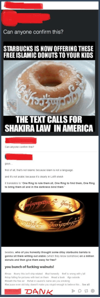 "America, Fucking, and Muslim: Can anyone confirm this?  STARBUCKS IS NOW OFFERING THESE  FREE ISLAMIC DONUTS TO YOUR KIDS  THE TEXT CALLS FOR  SHAKIRA LAW IN AMERICA  Can anyone confirm this?  guys...  first of all, that's not islamic because islam is not a language.  and it's not arabic because it's clearly in LotR elvish  it translates to ""One Ring to rule them all, One Ring to find them, One Ring  to bring them all and in the darkness bind them  埩  besides, who of you honestly thought some ditsy starbucks barista is  gonna sit there writing out arabic (which they know somehow) on a million  donuts and then give them away for free?  you bunch of fucking walnuts!  #mao #sorry this isn't ship related #but honestly #wt is wrong with y'all  #stop falling for pictures with text on them拊ead a book #go outside  #breath the free air #what in sauron's name are you smoking  #because even old toby doesnt make you stupid enough to believe this See all <p><a href=""http://memehumor.tumblr.com/post/156836583128/radical-muslim-terrorism-has-gone-too-far"" class=""tumblr_blog"">memehumor</a>:</p>  <blockquote><p>Radical Muslim TERRORISM has gone TOO FAR!</p></blockquote>"