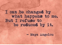 Maya Angelou, Maya, and Can: can be changed by  what happens to me.  But I refuse to  be reduced by it.  Maya Angelou