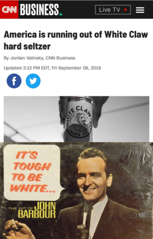 Thirsty ass white people: CAN BUSINESS  Live TV  America is running out of White Claw  hard seltzer  By Jordan Valinsky, CNN Business  Updated 3:12 PM EDT, Fri September 06, 2019  f  CLAW  SELT  HARD  IT'S  TOUGH  TO BE  WHITE..  JOHN  BARBOUR  THE WIT OF  HM  CAITE Thirsty ass white people