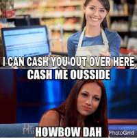 My fave meme less b honestly: CAN CASH YOU  OUT OVER HERE  CASH MEOUSSIDE  HOWBOW DAH  PhotoGrid My fave meme less b honestly