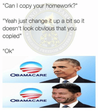 "Memes, Obama, and Yeah: ""Can copy your homework?""  ""Yeah just change it up a bit so it  doesn't look obvious that you  Copied""  ""Ok""  OBAMA CARE  OBANMA CARE (GC)"
