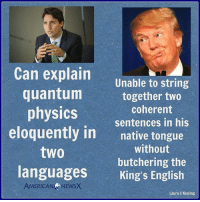 Memes, News, and American: Can explain  Unable to string  quantum  together two  coherent  physics  sentences in his  eloquently in  native tongue  without  two  butchering the  languages  King's English  Laura C Keeling The difference is like night and day. Thanks to American News X.