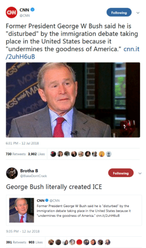 "9/11, America, and Bad: CAN  Following  @CNN  Former President George W Bush said he is  ""disturbed"" by the immigration deba taking  place in the United States because it  ""undermines the goodness of America."" cnn.it  /2uhH6uB  6:31 PM - 12 Jul 2018  730 Retweets 3,902 Likes   Brotha EB  @BlakeDontCrack  Following  George Bush literally created ICE  CNN@CNN  Former President George W Bush said he is ""disturbed"" by the  immigration debate taking place in the United States because it  undermines the goodness of America."" cnn.it/2uhH6uB  9:35 PM-12 Jul 2018  391 Retweets 903 Likes c-bassmeow:  fightinginthenameofnothing:  whyyoustabbedme: whyyoustabbedme: Dropping bombs on major cities full of civilians because you thought they had ""weapons of mass destruction"" (and they didn't) undermined our goodness too. Bottom line about Bush and immigration is that post 9/11 immigration policies rarely if ever caught any potential terrorists but it did spike the number of deportations with the creation of ICE.  http://trac.syr.edu/immigration/reports/260/   Deporting people who are not legally residing in your country isn't a bad thing. I don't know much about ICE as an organization, but the premise of a government department keeping people out of their country who are not there legally is just fulfilling what a government should do, which is protecting its citizenry. Maybe ICE how it is now needs reform, but if more people who are here illegally are getting caught, I can't be upset at that in and of itself.  Do you even know what you're talking about? Why even comment if You don't even know what ICE is about and what ICE has done? Not only that but this view that ""following the law blindly"" is good which is basically the implication of what you said is fatuous and illogical. Moreover you're ASSUMING kicking out immigrants is equivalent to protecting ""its citizenry"". So do you really think separating powerless children from their poor, war torn refugee fleeing parents is protecting the Citizenry? On what grounds? On what empirical evidence? Do these kids know krav  Maga and are secret little terrorists that are going to end us all? WhAt exactly  are you trying to say? Immigrants actually commit less crimes than citizens so with that logic we should deport citizens to protect citizens. there comes a time when you have to challenge the law if it's immoral. Seperatimg children from their families is immoral and authoritarian. Causing conflict in Central America and then turning the people fleeing from the warfare you've either created or contributed to is immoral. Sometimes the law and the system is stupid. The government is not protecting us by kicking mostly innocent people out of the country.   Also you're a libertarian and you're literally endorsing very anti libertarian views which is the irony with libertarians nowadays in the Age of trump despite being a leftist I'm more libertarian than you are. Y'all hate big government only when convenient. LMAO"