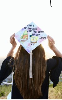Life, Rest, and Can: CAN I  BE EXCUSED  FOR THE REST  OF MY  i)  LIFE? I too made a grad cap
