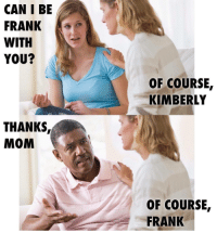 Mom, Can, and You: CAN I BE  FRANK  WITH  YOU?  OF COURSE,  KIMBERLY  THANKS,  MOM  OF COURSE  FRANK <p>Can I be frank with you?</p>