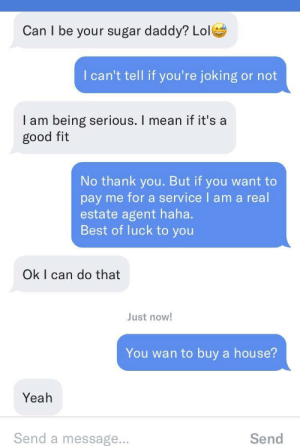 Af, Lol, and Yeah: Can I be your sugar daddy? Lol  I can't tell if you're joking or not  I am being serious. I mean if it's a  good fit  No thank you. But if you want to  pay me for a service I am a real  estate agent haha.  Best of luck to you  Ok I can do that  ust now!  You wan to buy a house?  Yeah  Send a message.  Send Entrepreneurial af