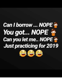 Nope: Can I borrow... NOPE  You got... NOPE  Can you let me.. NOPE  Just practicing for 2019