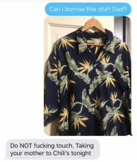 Chilis, Dad, and Fucking: Can i borrow this shirt Dad?  Do NOT fucking touch. Taking  your mother to Chili's tonight