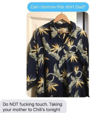 me irl: Can i borrow this shirt Dad?  Do NOT fucking touch. Taking  your mother to Chili's tonight me irl