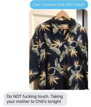 TOO FANCY https://t.co/o5vEsROB7r: Can i borrow this shirt Dad?  Do NOT fucking touch. Taking  your mother to Chili's tonight TOO FANCY https://t.co/o5vEsROB7r