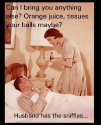 Dank, Juice, and Orange: Can I bring you anything  else? Orange juice, tissues  your balls maybe?  Husband has the sniffles...