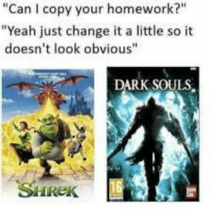 "Shrek, Yeah, and Homework: ""Can I copy your homework?""  ""Yeah just change it a little so it  doesn't look obvious""  DARK SOULS,  16  SHREK DShrek"