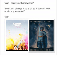 "Coldplay, Memes, and Yeah: can I copy your homework?""  ""yeah just change it up a bit so it doesn't look  obvious you copied""  ""ok  It ChAINSMOKERS & COLDPLAY  JOAK  ▲a
