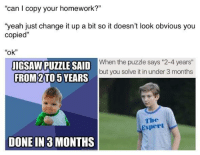 """Dank, Meme, and Yeah: """"can I copy your homework?""""  """"yeah just change it up a bit so it doesn't look obvious you  copied""""  """"ok""""  IGSAW PUZZLE SAID When the uzdle says 2-4 years  FROM 2 TO 5 YEARS  but you solve it in under 3 months  The  Expert  DONE IN 3 MONTHS <p>♻️ (by 3asybeat ) via /r/dank_meme <a href=""""http://ift.tt/2sHdmHD"""">http://ift.tt/2sHdmHD</a></p>"""