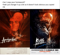 "Godzilla, Memes, and Soon...: -Can I copy your homework?  -Yeah just change it up a bit so it doesn't look obvious you copied  -Ok  FROM THE PRODUCERS OF GODZILLA  ocalypseNo  ONG  10  MARLONBRANDO ROBERT DUNALL NARTIN SHEEN APOCALYPSE NOW  FREDERIC FORREST ALBERT HALL SAV BOTTONS LARSY FSHBURNEDENIS HOPPER  EXPERIENCE IT INIMAX 3D  COMING SOON  ,FRED ROOS GRAY FREDERICKSONTOM STERNBERG  an.ro !toncelo. Dda  . Tun tedArtets ANONZDETROERDUCTION  LEGENDARY <p>Original poster via /r/memes <a href=""http://ift.tt/2k4Wrd8"">http://ift.tt/2k4Wrd8</a></p>"