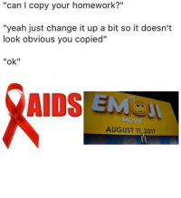 "<p>It&rsquo;s one and the same</p>: ""can I copy your homework?""  ""yeah just change it up a bit so it doesn't  look obvious you copied""  ""ok""  AIDS EM  THE  MOVIE  AUGUST 11,2017 <p>It&rsquo;s one and the same</p>"