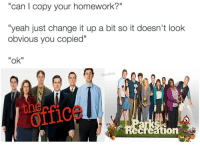 "Yeah, Homework, and Change: ""can I copy your homework?""  ""yeah just change it up a bit so it doesn't look  obvious you copied""  ""ok""  Mmabie  offic  ation  IOn"