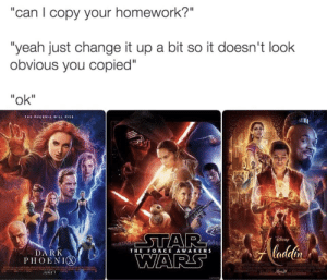 """Star Wars, Yeah, and Phoenix: """"can I copy your homework?""""  """"yeah just change it up a bit so it doesn't look  obvious you copied""""  """"ok""""  THE PHOENIX WILL ISE  STAR  WARS  Aladdir  ladelin  DARK  PHOENIX  THE FORCE AWAKENS Outstanding move"""