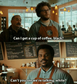 Memes, Black, and Coffee: Can I get a cup of coffee, black?  Can't you see we're talking, white? Zack & Miri Make a Porno