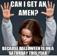 Can I Get An Amen: CAN I GET AN  AMEN?  BECAUSE HALLOWEEN IS ONA  SATURDAY THISYEAR