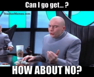Tumblr, Http, and How: Can I go get...?  TeacherMemes.com  HOW ABOUT NO If you are a student Follow @studentlifeproblems
