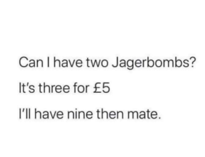 Me_irl: Can I have two Jagerbombs?  It's three for £5  I'll have nine then mate. Me_irl