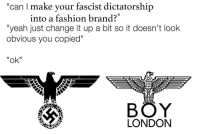 """Fashion, Yeah, and London: """"can I make your fascist dictatorship  into a fashion brand?  """"yeah just change it up a bit so it doesn't look  obvious you copied""""  """"ok""""  BÖY  LONDON <p>🅱️OI</p>"""