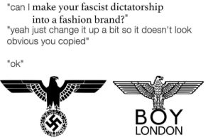"Branded: ""can I make your fascist dictatorship  into a fashion brand?  ""yeah just change it up a bit so it doesn't look  obvious you copied""  ""ok""  BÖY  LONDON"