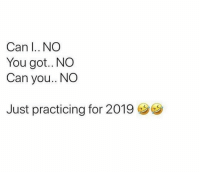 Funny, Got, and Can: Can I.. NO  You got.. NO  Can you.. NO  Just practicing for 2019 Just practicing 😶