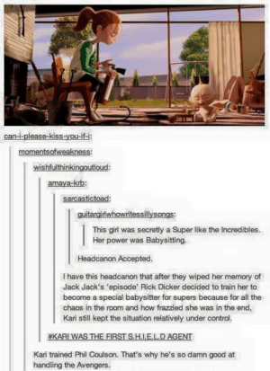The Incredibles, Control, and Avengers: can-i-please kiss-you-if-i  momentsofweakness:  wishfulthinkingoutloud:  amaya-krb:  sarcastictoad:  guitargirlwhowritessillysongs  This girl was secretly a Super like the Incredibles  Her power was Babysitting.  Headcanon Accepted.  I have this headcanon that after they wiped her memory of  Jack Jack's 'episode Rick Dicker decided to train her to  become a special babysitter for supers because for all the  chaos in the room and how frazzled she was in the end,  Kari still kept the situation relatively under control.  #KARI WAS THE FIRST SHI. ELD AGENT  Kari trained Phil Coulson. That's why he's so damn good at  handling the Avengers. The real Supernanny