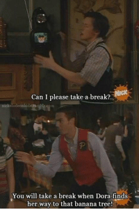 crazy Steve was my fave: Can I please take a break?  nickelodeonkids.tomblr.com  You will take a break when Dora finds  her way to that banana tree! crazy Steve was my fave