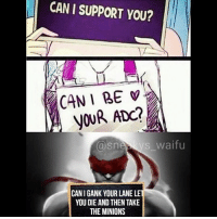 LMAO 😅 leaguevines leagueoflegends leagueoflegendsmemes leagueoflegend: CAN I SUPPORT YOU?  CAN I BE  NOUR ADC?  S waifu  a Sn  CANIGANK YOUR LANE LE  YOU DIE AND THEN TAKE  THE MINIONS LMAO 😅 leaguevines leagueoflegends leagueoflegendsmemes leagueoflegend