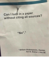"Hamlet, Shakespeare, and Tumblr: Can I turn in a paper  without citing all sources?  ""No"".1  1 William Shakespeare, Hamlet,  Act III, Scene I, line 96 If you are a student Follow @studentlifeproblems"