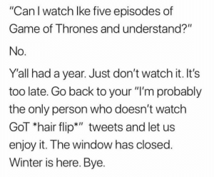 "#GameOfThrones fans be like...😂💯 https://t.co/yPRrMoHLjL: ""Can I watch lke five episodes of  Game of Thrones and understand?""  No  Y'all had a year. Just don't watch it. It's  too late. Go back to your ""I'm probably  the only person who doesn't watch  GoT ""hair flip*"" tweets and let us  enjoy it. The window has closed  Winter is here. Bye. #GameOfThrones fans be like...😂💯 https://t.co/yPRrMoHLjL"
