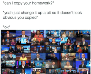 """News, Yeah, and Homework: """"can l copy your homework?""""  """"yeah just change it up a bit so it doesn't look  obvious you copied""""  """"ok""""  に 2  Fox 28  EW  NEW  4  NI  FOX11  GETTING  32  12  CAL  12  NEWS meirl"""