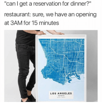 """Memes, Free, and Link: """"can l get a reservation for dinner?""""  restaurant: sure, we have an opening  at 3AM for 15 minutes  LOS ANGELES  Californla Loving these custom map prints by @yourownmaps! 🔥🔥🔥 get yours today with FREE shipping worldwide! Link in bio."""
