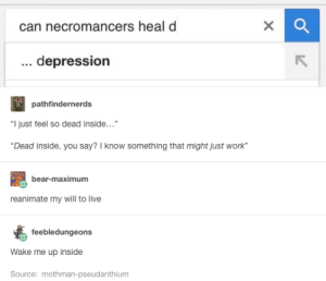 """Work, Bear, and Depression: can necromancers heal d  depression  pathfinderne  rds  """"I just feel so dead inside...""""  """"Dead inside, you say? I know something that might just work  bear-maximum  reanimate my will to live  feebledungeons  Wake me up inside  Source: mothman-pseudanthium Meet my level 3 necromancer, Zoloft"""