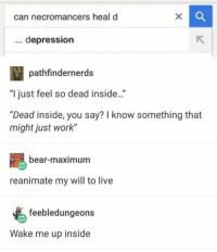 "Depression: can necromancers heal d  depression  pathfindernerds  ""I just feel so dead inside..""  ""Dead inside, you say? I know something that  might just work""  bear-maximum  reanimate my will to live  feebledungeons  Wake me up inside"