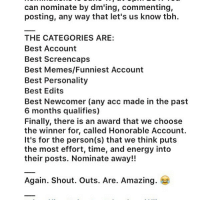 Hey guys! @the.dundieawards is doing this awesome thing where you can nominate an office account to win these awards! If y'all want you can go vote. There are so many deserving accounts! theoffice: can nominate  by dm'ing, commenting,  posting, any way that let's us know tbh.  THE CATEGORIES ARE:  Best Account  Best Screencaps  Best Memes/Funniest Account  Best Personality  Best Edits  Best Newcomer (any acc made in the past  6 months qualifies)  Finally, there is an award that we choose  the winner for, called Honorable Account.  It's for the person(s) that we think puts  the most effort, time, and energy into  their posts. Nominate away!!  Again. Shout. Outs. Are. Amazing. Hey guys! @the.dundieawards is doing this awesome thing where you can nominate an office account to win these awards! If y'all want you can go vote. There are so many deserving accounts! theoffice