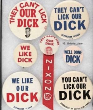 Dick, Nixon, and Richard Nixon: CAN  OURTHEY CANT  LICK OUR  DICK DICK  CAN  WE  LIKE  DICK  DİC iG: @davie, dave  WELL DONE  DICK  WE LIKE  OUR  YOU CAN'T  LICK OUR  DICK DICK Richard Nixon appeals to gay voters (1968)